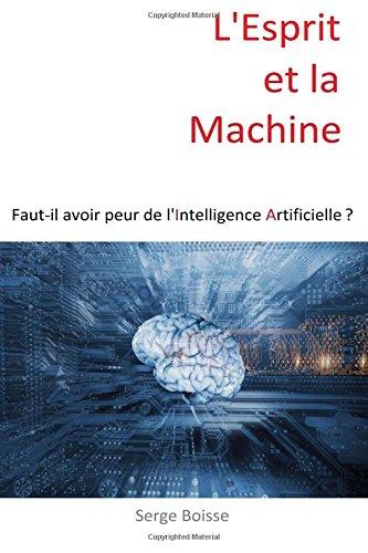L'esprit et la Machine: Faut-il avoir peur de l'Intelligence Artificielle ? par Serge Boisse