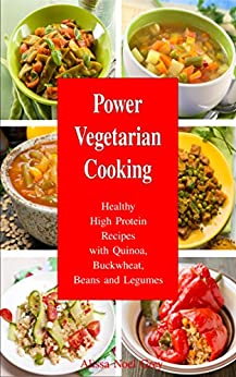 Power Vegetarian Cooking: Healthy High Protein Recipes with Quinoa, Buckwheat, Beans and Legumes (FREE BONUS: 20 Superfood Vegan Smoothies for Easy Weight ... and Fitness Books Book 1) (English Edition) par [Grey, Alissa Noel]
