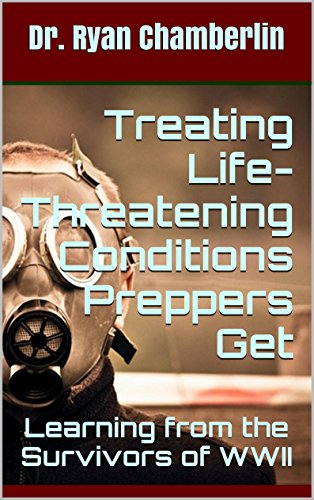 Treating Life - Threatening Conditions Preppers Get: Learning From The Survivors Of Wwii (the Prepper Pages) por Dr. Ryan Chamberlin epub