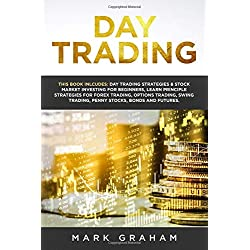 Day Trading: This Book Includes: Day Trading Strategies & Stock Market Investing for Beginners,Learn Principle Strategies for Forex Trading,Options Trading,Swing Trading,Penny Stocks,Bonds and Futures
