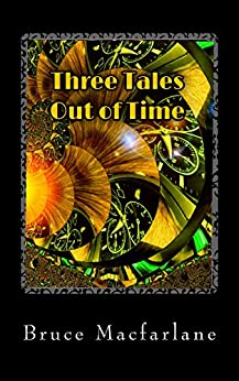 Three Tales Out of Time (The Time Travel Diaries of James Urquhart and Elizabeth Bicester) by [Macfarlane, Bruce]