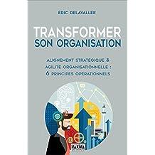 Transformer son organisation: Alignement stratégique et agilité organisationnelle : 6 principes opérationnels