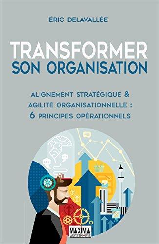 Transformer son organisation: Alignement stratégique et agilité organisationnelle : 6 principes opérationnels par Eric Delavallée