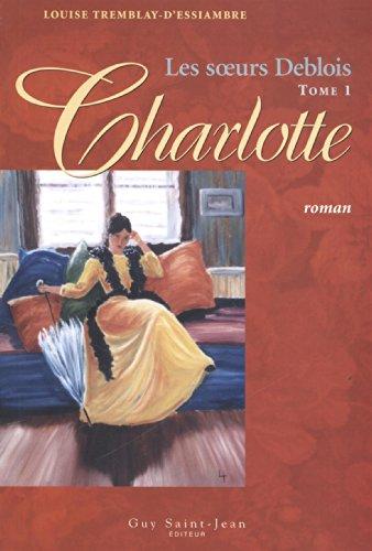 Les soeurs Deblois, Tome 1 : Charlotte par Louise Tremblay-d'Essiambre