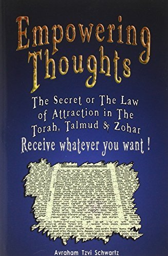 Empowering Thoughts: The Secret of Rhonda Byrne or The Law of Attraction in The Torah, Talmud & Zohar - Receive whatever you want ! by Avraham Tzvi Schwartz (2007-05-01)
