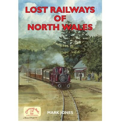 [(Lost Railways of North Wales)] [ By (author) Mark Jones ] [November, 2008]