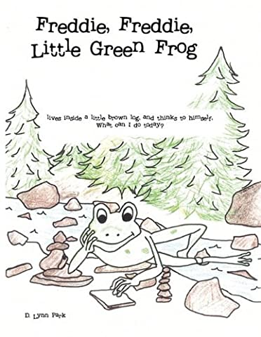 Freddie, Freddie, Little Green Frog: Lives Inside a Little Brown Log, and Thinks to Himself, What Can I Do Today? by D. Lynn Park (2010-12-08)