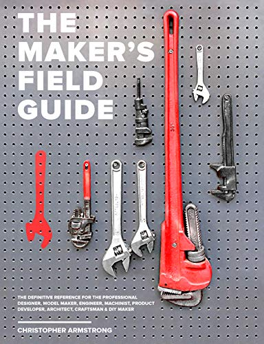 The Maker's Field Guide: The Definitive Reference for the Professional Designer, Model Maker, Engineer, Machinist, Product Developer, Architect, Craftsman and DIY Maker (English Edition) por Christopher Armstrong
