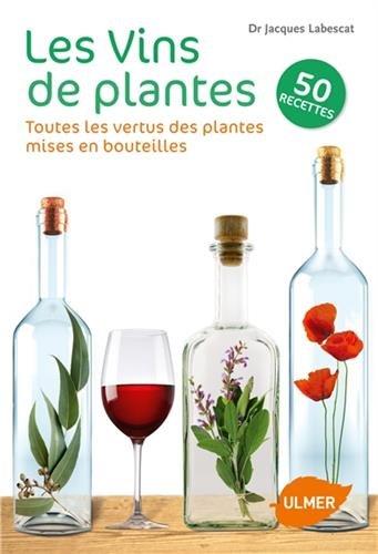 Les Vins de plantes : Toutes les vertus des plantes mises en bouteilles par Jacques Labescat