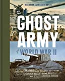 The Ghost Army of World War II: How One Top-Secret Unit Deceived the Enemy with Inflatable Tanks, Sound Effects, and Other Audacious Fakery