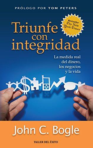 Triunfe con integridad: La medida real del dinero, los negocios y la vida por John C. Bogle