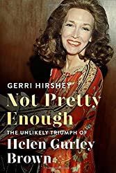 Not Pretty Enough: The Unlikely Triumph of Helen Gurley Brown by Gerri Hirshey (2016-07-12)