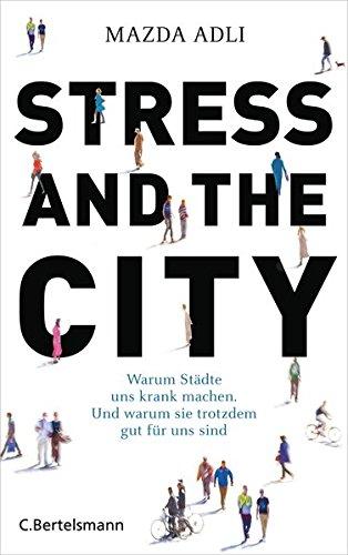 Stress and the City: Warum Städte uns krank machen. Und warum sie trotzdem gut für uns sind (Sie Bauten Amerika)