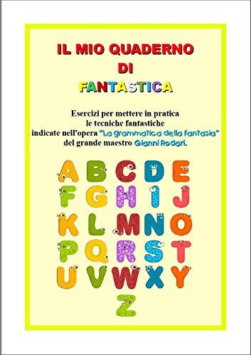 """Il mio quaderno di fantastica: Esercizi per mettere in pratica le tecniche fantastiche indicate nell'opera """"La grammatica della fantasia"""" del grande maestro Gianni Rodari."""