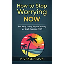 How to Stop Worrying Now: Beat Worry, Anxiety, Negative Thinking, and Create Happiness Today (English Edition)
