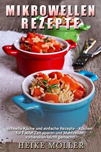 Mikrowellen Rezepte: Schnelle Küche und einfache Rezepte - Kochen für Faule! Zeit sparen und Mahlzeiten vorbereiten leicht gemacht! Mug Fall
