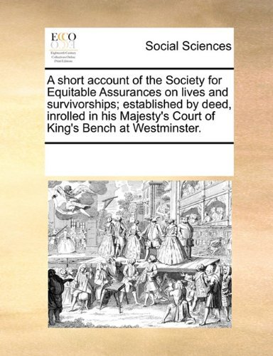 A short account of the Society for Equitable Assurances on lives and survivorships; established by deed, inrolled in his Majesty's Court of King's Bench at Westminster. by See Notes Multiple Contributors (2010-06-10)