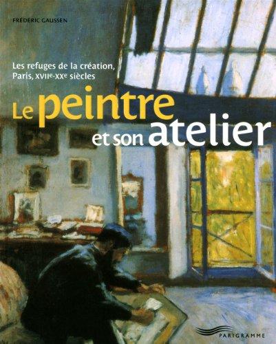 Le peintre et son atelier : Les refuges de la création, Paris, XVIIe-XXe siècles