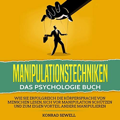 Manipulationstechniken: Das Psychologie Buch: Wie Sie erfolgreich die Körpersprache von Menschen lesen, sich vor Manipulation schützen und zum eigenen Vorteil andere manipulieren