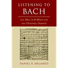 Listening to Bach: The Mass in B Minor and the Christmas Oratorio