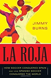 La Roja: How Soccer Conquered Spain and How Spanish Soccer Conquered the World by Jimmy Burns (2012-05-29)