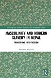 Masculinity and Modern Slavery in Nepal: Transitions into Freedom (Routledge Iss Gender, Sexuality and Development Studi