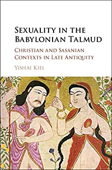 Sexuality in the Babylonian Talmud: Christian and Sasanian Contexts in Late Antiquity by [Kiel, Yishai]