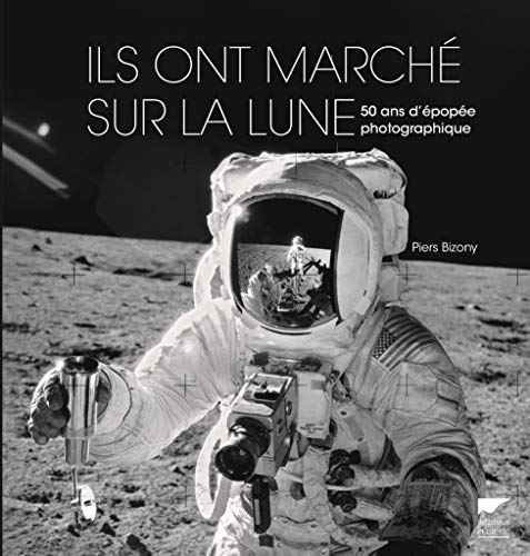 Ils ont marché sur la lune - 50 ans d'épopée photographique par Piers Bizony