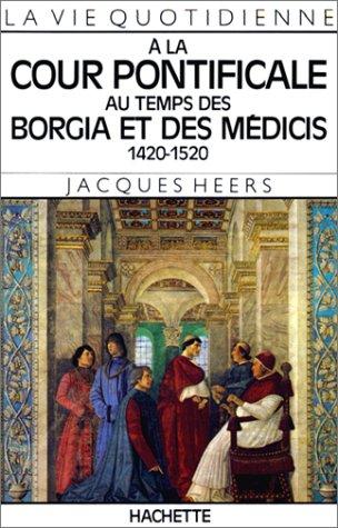 La Vie quotidienne à la cour pontificale au temps des Borgia et des Médicis, 1420-1520 par Jacques Heers