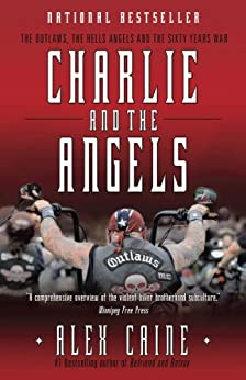 Charlie and the Angels: The Outlaws, the Hells Angels and the Sixty Years War by [Caine, Alex]