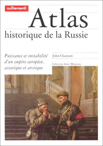 ATLAS HISTORIQUE DE LA RUSSIE. Puissance et instabilité d'un empire européen, asiatique et arctique par John Channon