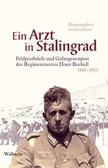 Ein Arzt in Stalingrad: Feldpostbriefe und Gefangenenpost des Regimentsarztes Horst Rocholl 1942-1953