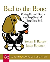 Bad to the Bone: Crafting Electronic Systems with BeagleBone and BeagleBone Black (Synthesis Lectures on Digital Circuits and Systems)