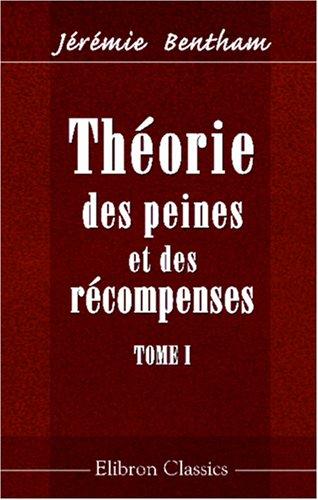 Théorie des peines et des récompenses: Rédigée en François, d'après les manuscrits, par Et. Dumont. Tome 1
