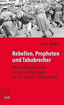 Rebellen, Propheten und Tabubrecher: Politische Aufbrüche und Ernüchterungen im 20. und 21. Jahrhundert