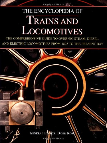 The Encyclopedia of Trains and Locomotives: The Comprehensive Guide to over 900 Steam, Diesel, and Electric Locomotives from 1825 to the Present Day