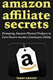 Amazon Affiliate Secrets (2018-2019): Promoting Amazon Physical Products to Earn Passive Income Commission Online (English Edition)