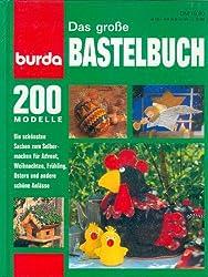Das große Bastelbuch für die ganze Familie - d. aktuelle Buch für Ihr schönstes Hobby, Basteln u. Handarbeiten in d beliebtesten Techniken, über 200 Ideen und Anregungen aus den Burda Specials