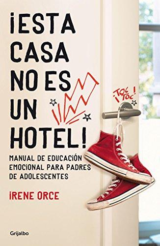 ¡Esta casa no es un hotel!: Manual de educación emocional para padres de adolescentes (AUTOAYUDA SUPERACION NUEVO FOR) por Irene Orce