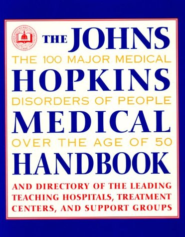 The John's Hopkins Medical Handbook: The 100 Major Medical Disorders of People over the Age of 50 : Plus a Directory to the Leading Teaching Hospitals, Research Organizations, Treatment par -