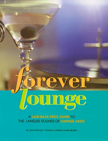 Forever Lounge: A Laid-Back Guide to Languid Sounds: A Laid-back Guide to the Languid Sounds of...