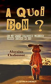 A QUOI BON ?: ou la petite dépression larvaire comme hygiène de vie (French Edition) by [Chabossot, Aloysius]