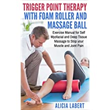 Trigger Point Therapy with Foam Roller and Massage Ball: Exercise Manual for Self Myofacial and Deep Tissue Massage to Stop Your Muscle and Joint Pain (English Edition)