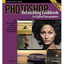 Photoshop Retouching Cookbook for Digital Photographers: 113 Easy-to-Follow Recipes to Improve Your Photos and Create Special Effects (Cookbooks (O'Reilly))