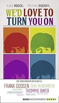 We'd love to turn you on: Eine Liebeserklärung an die Beatles. Geschichten über die Beatles von Elke Heidenreich, Frank Goosen und vielen anderen (Eichborn digital ebook)
