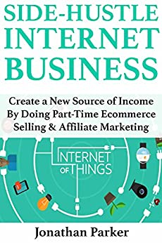 Side-Hustle Internet Business: Create a New Source of Income By Doing Part-Time Ecommerce Selling & Affiliate Marketing by [Parker, Jonathan]