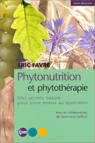 PHYTONUTRITION ET PHYTOTHERAPIE. : Mes secrets nature pour vivre mieux au quotidien par Eric Favre