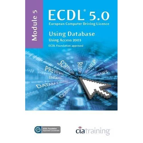 ECDL Syllabus 5.0 Module 5 Using Databases Using Access 2003: Module 5 by CiA Training Ltd. (31-May-2009) Spiral-bound