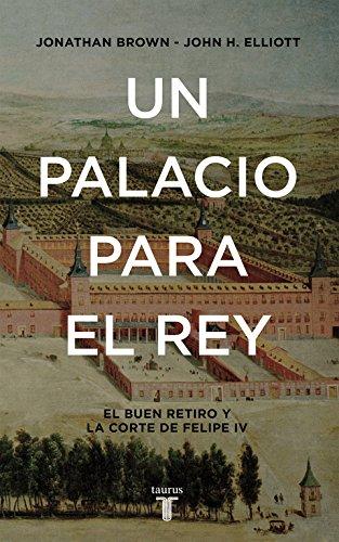 Un palacio para el Rey: El Buen Retiro y la corte de Felipe IV (Historia)
