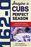 162-0: Imagine a Cubs Perfect Season: A Game-by-Game Anaylsis of the Greatest Wins in Cubs History (162-0: Imagine...)